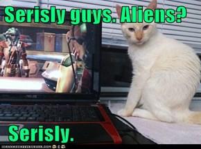 Serisly guys. Aliens?   Serisly.