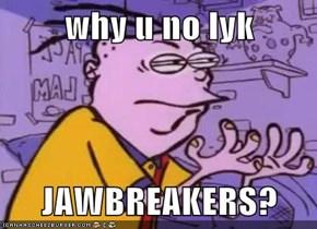 why u no lyk  JAWBREAKERS?