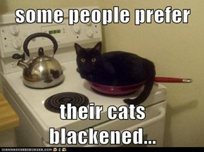 some people prefer  their cats blackened...