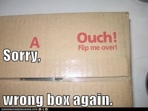 Sorry, wrong box again.