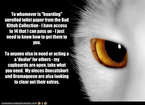 "To whomever is ""hoarding"" unrolled toilet paper from the Bad Kitteh Collection - I have access to 14 that I can pass on - I just need to know how to get them to you.  To anyone else in need or acting a a 'dealer' for others - my cupboards are open, take"