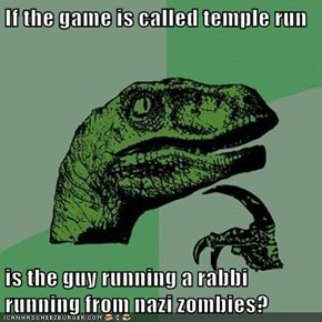 If the game is called temple run  is the guy running a rabbi running from nazi zombies?