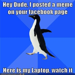 Hey Dude, I posted a meme on your facebook page  Here is my Laptop, watch it