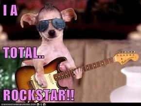 I A TOTAL.. ROCKSTAR!!