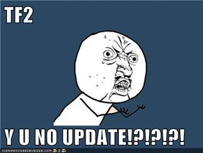 TF2  Y U NO UPDATE!?!?!?!