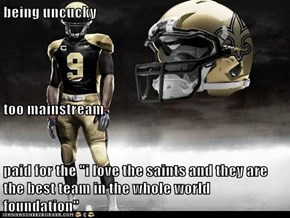 "being uncucky too mainstream paid for the ""i love the saints and they are the best team in the whole world foundation"""