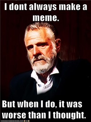 I dont always make a meme.  But when I do, it was worse than I thought.