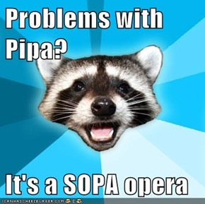 Problems with Pipa?  It's a SOPA opera