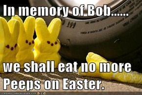 In memory of Bob......  we shall eat no more Peeps on Easter.