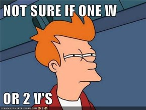 NOT SURE IF ONE W  OR 2 V'S