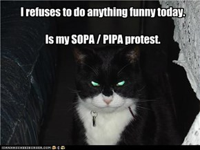 I refuses to do anything funny today.Is my SOPA / PIPA protest.