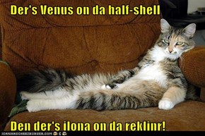 Der's Venus on da half-shell     Den der's ilona on da reklinr!