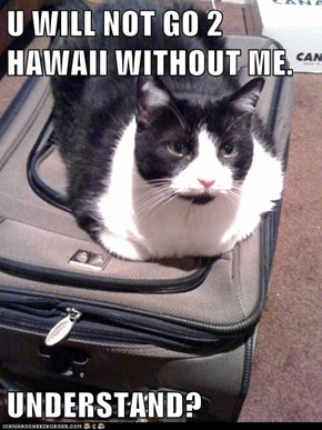 U WILL NOT GO 2 HAWAII WITHOUT ME.  UNDERSTAND?