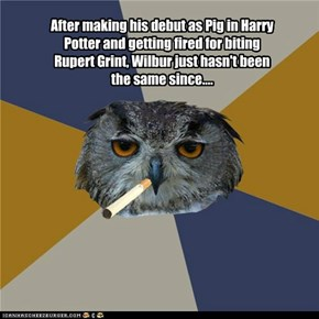 After making his debut as Pig in Harry Potter and getting fired for biting Rupert Grint, Wilbur just hasn't been the same since....