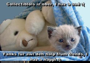 Collectiblols iz ober, I haz a sad :(  Fanks fur awl deh halp frum frends, I haz a happi :)