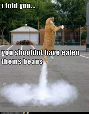 i told you... you shooldnt have eaten thems beans