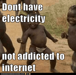 Dont have electricity   not addicted to internet