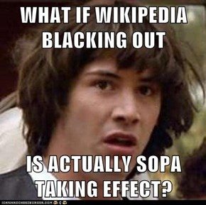 WHAT IF WIKIPEDIA BLACKING OUT  IS ACTUALLY SOPA TAKING EFFECT?