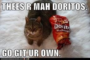 THEES R MAH DORITOS.  GO GIT UR OWN.