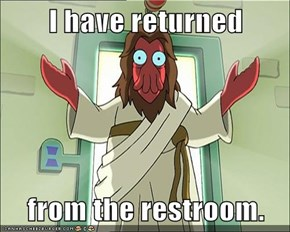 I have returned  from the restroom.