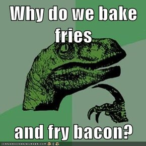 Why do we bake fries  and fry bacon?
