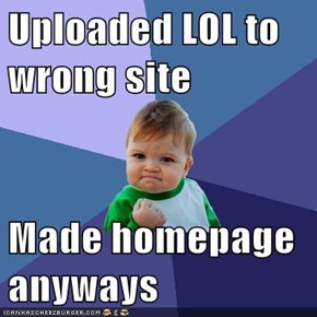 Uploaded LOL to wrong site  Made homepage anyways