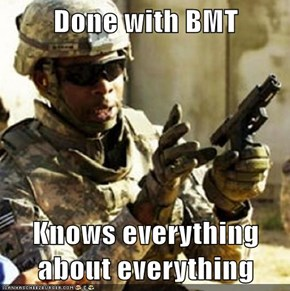 Done with BMT  Knows everything about everything