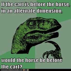 If the cart is before the horse, in an alternate dimension,  would the horse be before the cart?