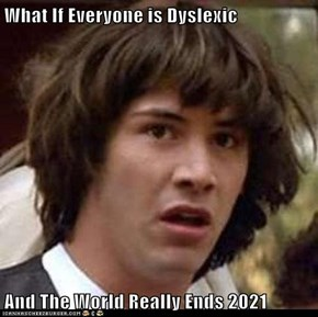 What If Everyone is Dyslexic  And The World Really Ends 2021