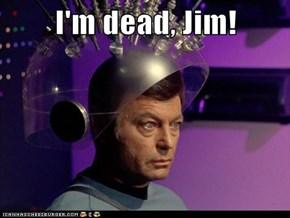 I'm dead, Jim!