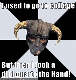 I used to go to college  But then I took a diploma to the Hand!
