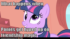 What happens when  Ponies get hyped up on friendship magic