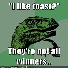 """I like toast?""  They're not all winners..."