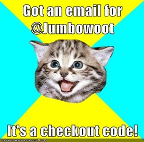 Got an email for @Jumbowoot  It's a checkout code!