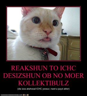 REAKSHUN TO ICHC DESIZSHUN OB NO MOER KOLLEKTIBULZ