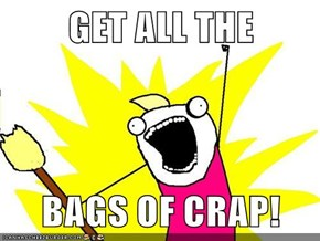 GET ALL THE  BAGS OF CRAP!