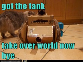 got the tank  take over world now         bye