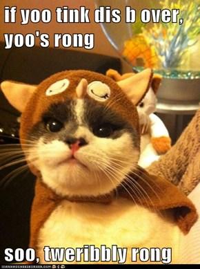 if yoo tink dis b over, yoo's rong  soo, tweribbly rong