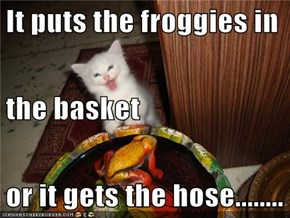 It puts the froggies in  the basket or it gets the hose........