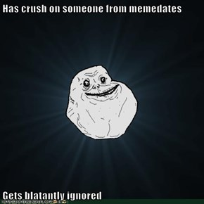 Has crush on someone from memedates  Gets blatantly ignored