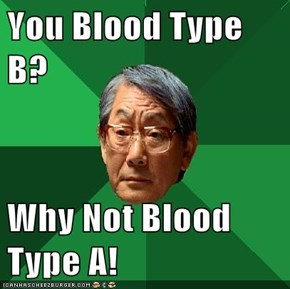 You Blood Type B?  Why Not Blood Type A!