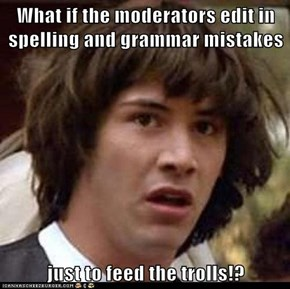 What if the moderators edit in spelling and grammar mistakes  just to feed the trolls!?