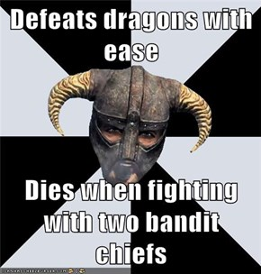 Defeats dragons with ease  Dies when fighting with two bandit chiefs