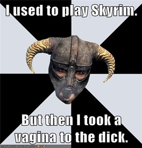 I used to play Skyrim.  But then I took a vagina to the dick.