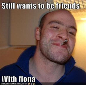 Still wants to be friends  With fiona