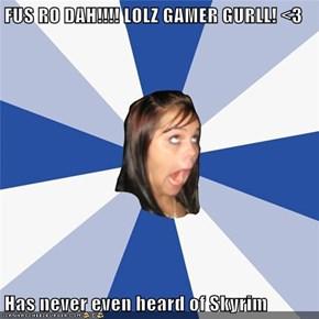 FUS RO DAH!!!! LOLZ GAMER GURLL! <3  Has never even heard of Skyrim