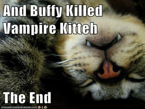 And Buffy Killed Vampire Kitteh  The End