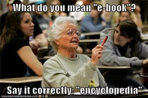 "What do you mean ""e-book""?  Say it correctly: ""encyclopedia"""