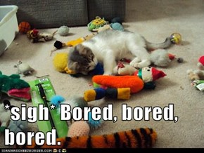 *sigh* Bored, bored, bored.
