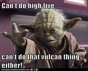 Can't do high five....  can't do that vulcan thing either!